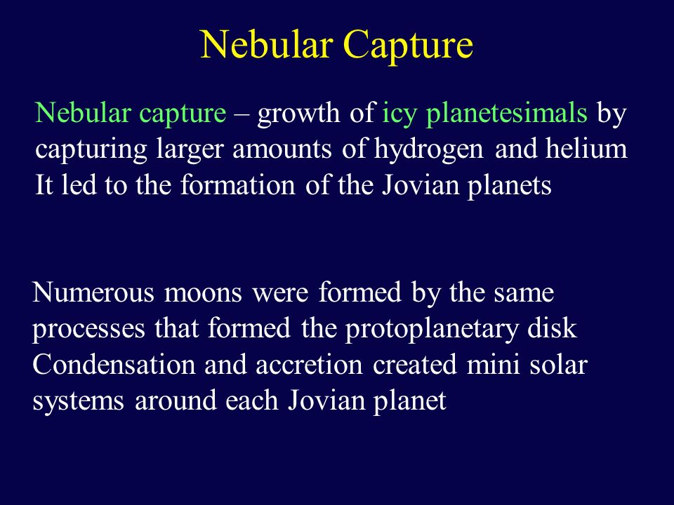 Nebular Capture Nebular capture – growth of icy planetesimals by capturing larger amounts of hydrogen and helium It led to the formation of the Jovian