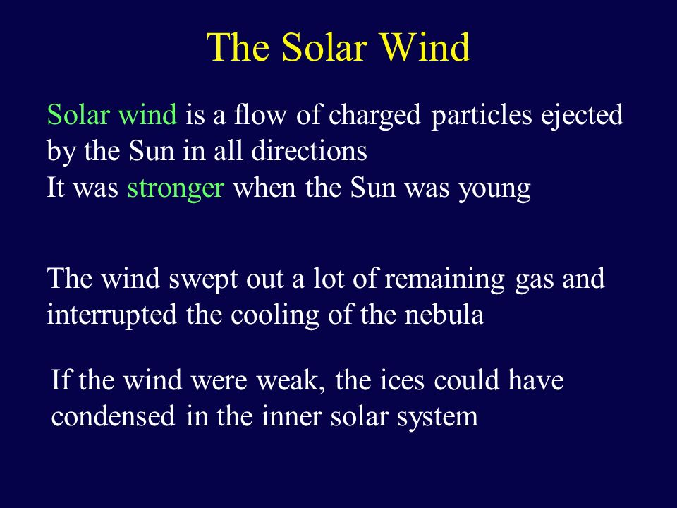 The Solar Wind Solar wind is a flow of charged particles ejected by the Sun in all directions It was stronger when the Sun was young The wind swept ou
