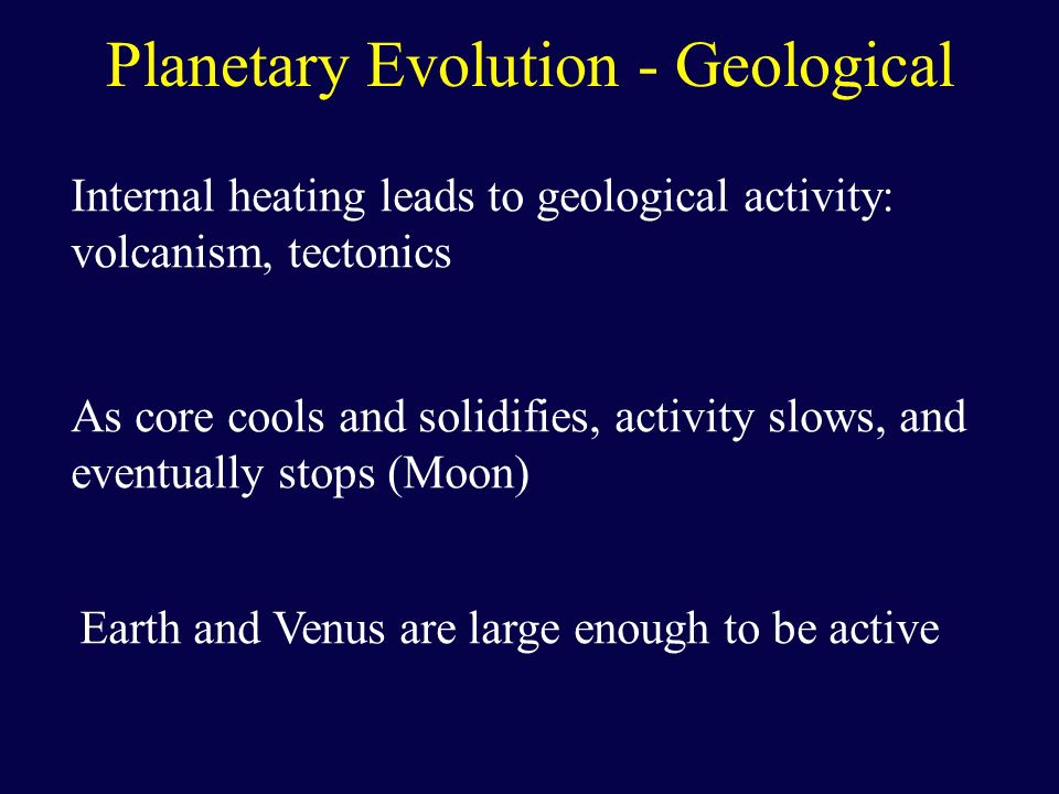 Planetary Evolution - Geological Internal heating leads to geological activity: volcanism, tectonics As core cools and solidifies, activity slows, and