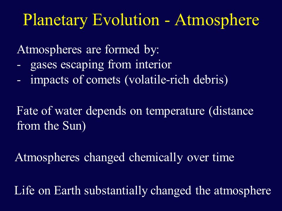 Planetary Evolution - Atmosphere Atmospheres are formed by: - gases escaping from interior - impacts of comets (volatile-rich debris) Fate of water de