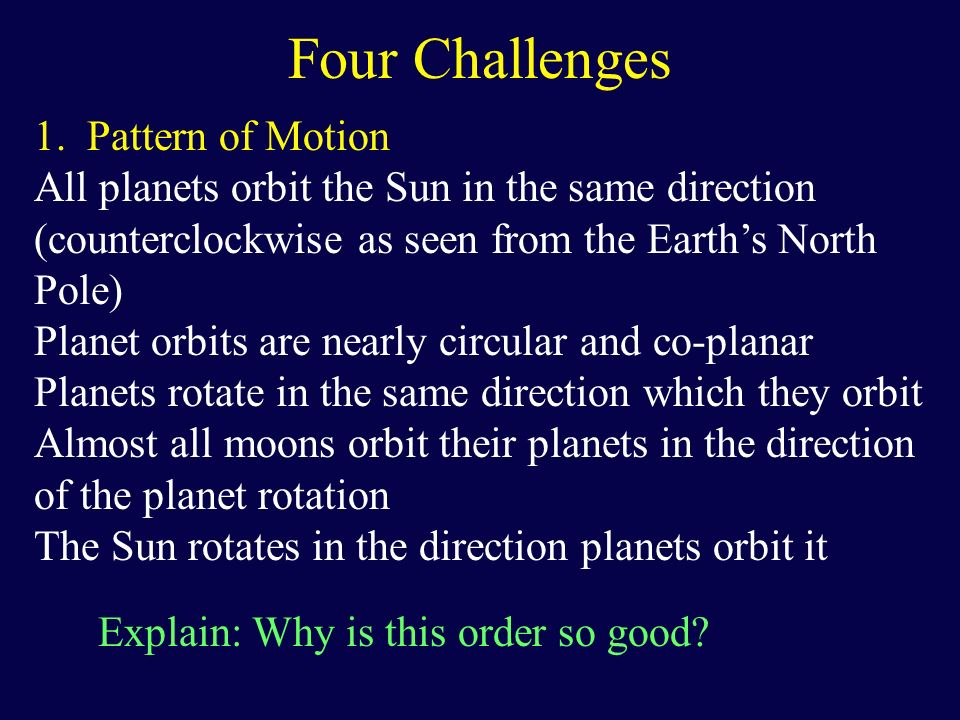 Four Challenges 2.Different types of planets Two distinct groups of planets: Terrestrial planets (Mercury, Venus, Earth, Mars) Small, rocky, abundant in metals, few moons Jovian planets (Jupiter, Saturn, Uranus, Neptune) Large, gaseous (made of hydrogen and its compounds), no solid surfaces, have rings, a lot of moons (made of low-density ices and rocks) Explain: Why is the inner and outer Solar system divided so neatly?
