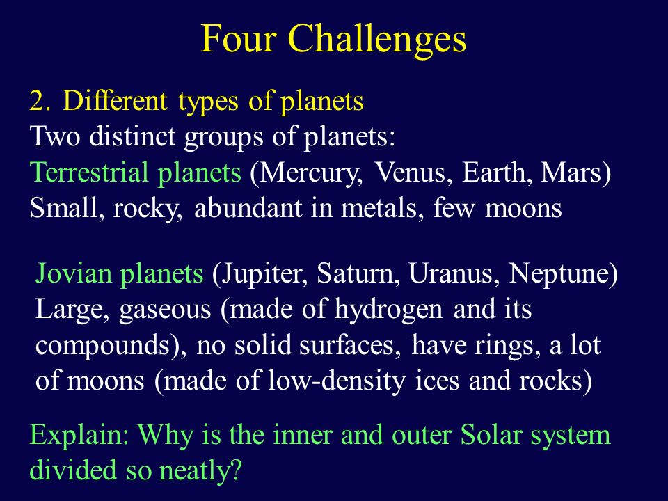 Four Challenges 2.Different types of planets Two distinct groups of planets: Terrestrial planets (Mercury, Venus, Earth, Mars) Small, rocky, abundant
