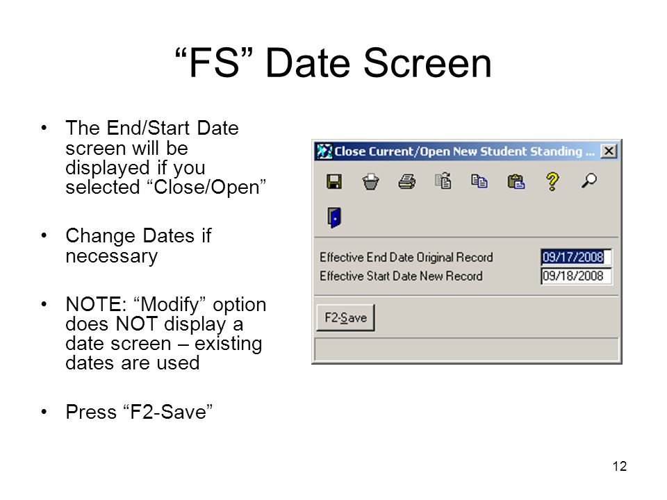 12 FS Date Screen The End/Start Date screen will be displayed if you selected Close/Open Change Dates if necessary NOTE: Modify option does NOT display a date screen – existing dates are used Press F2-Save