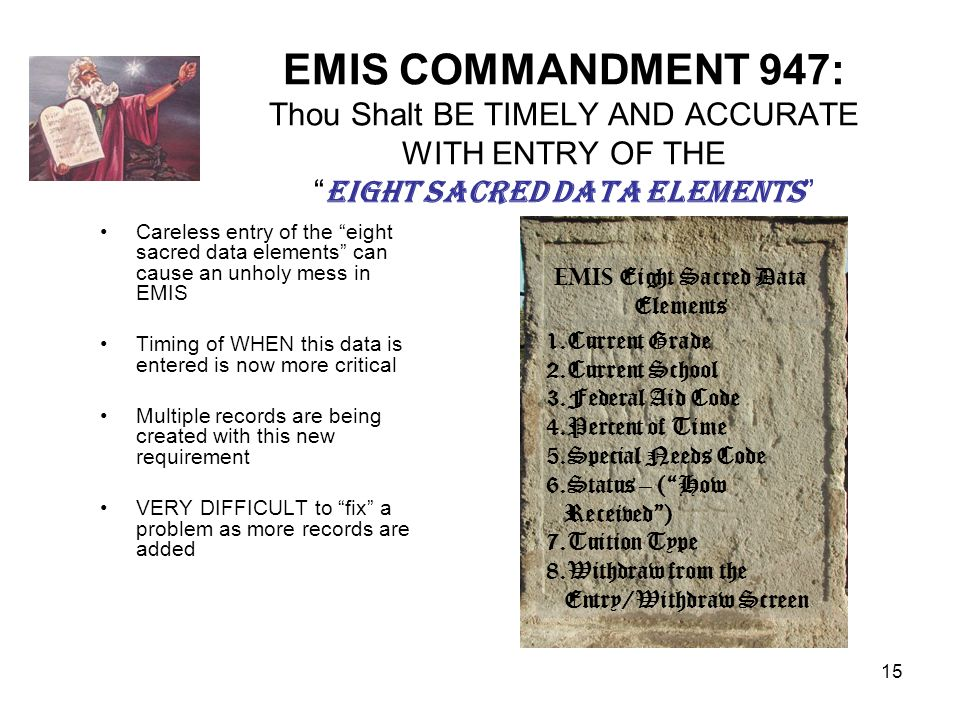 15 EMIS COMMANDMENT 947: Thou Shalt BE TIMELY AND ACCURATE WITH ENTRY OF THE EIGHT SACRED DATA ELEMENTS Careless entry of the eight sacred data elements can cause an unholy mess in EMIS Timing of WHEN this data is entered is now more critical Multiple records are being created with this new requirement VERY DIFFICULT to fix a problem as more records are added EMIS Eight Sacred Data Elements 1.Current Grade 2.Current School 3.Federal Aid Code 4.Percent of Time 5.Special Needs Code 6.Status – (How Received) 7.Tuition Type 8.Withdraw from the Entry/Withdraw Screen