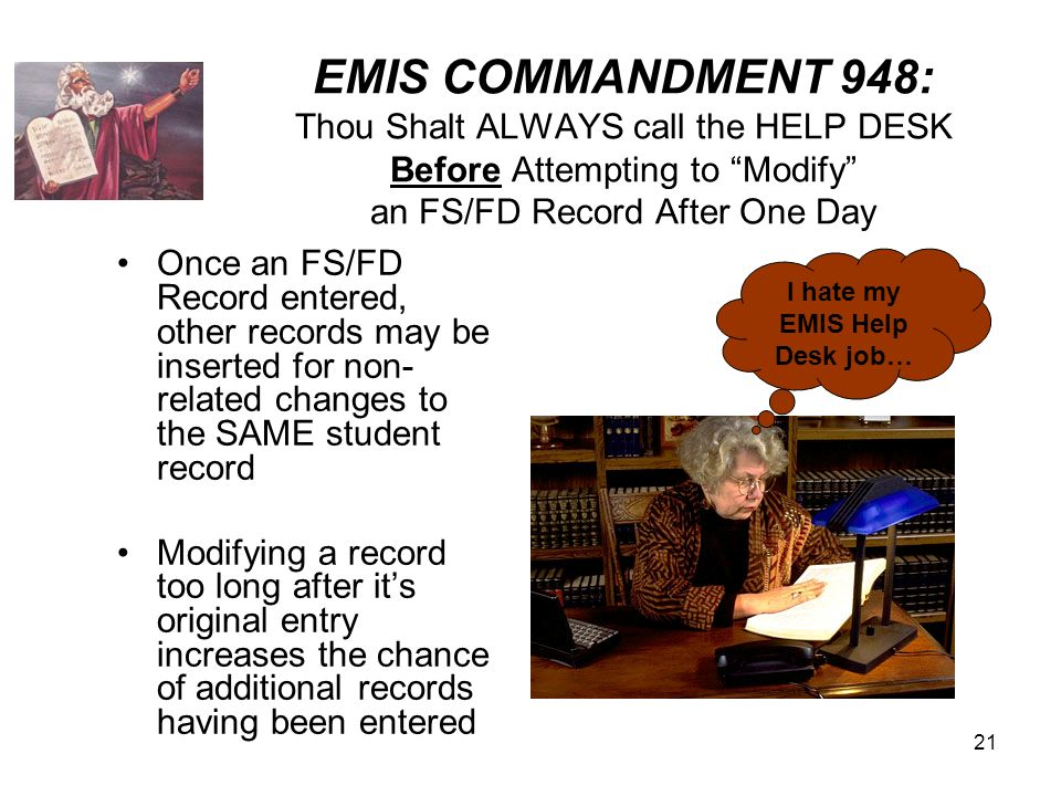 21 EMIS COMMANDMENT 948: Thou Shalt ALWAYS call the HELP DESK Before Attempting to Modify an FS/FD Record After One Day Once an FS/FD Record entered, other records may be inserted for non- related changes to the SAME student record Modifying a record too long after its original entry increases the chance of additional records having been entered I hate my EMIS Help Desk job…