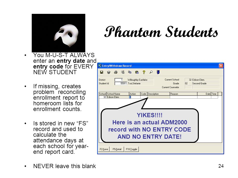 24 Phantom Students You M-U-S-T ALWAYS enter an entry date and entry code for EVERY NEW STUDENT If missing, creates problem reconciling enrollment report to homeroom lists for enrollment counts.