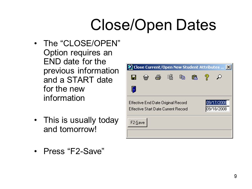 9 Close/Open Dates The CLOSE/OPEN Option requires an END date for the previous information and a START date for the new information This is usually today and tomorrow.