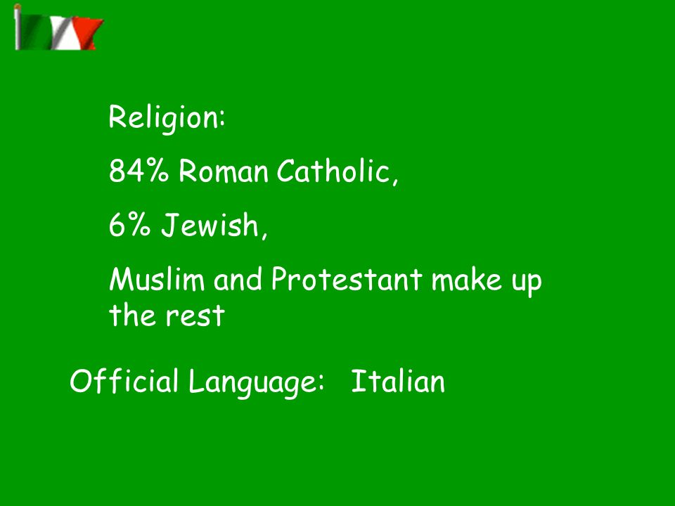 Religion: 84% Roman Catholic, 6% Jewish, Muslim and Protestant make up the rest Official Language: Italian