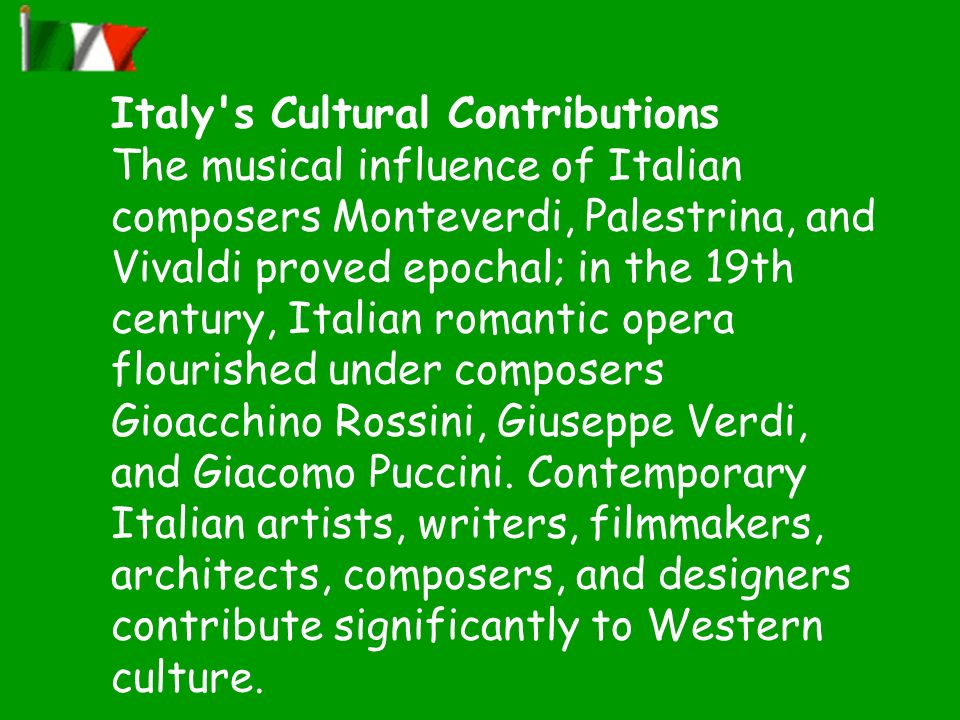 Italy s Cultural Contributions The musical influence of Italian composers Monteverdi, Palestrina, and Vivaldi proved epochal; in the 19th century, Italian romantic opera flourished under composers Gioacchino Rossini, Giuseppe Verdi, and Giacomo Puccini.