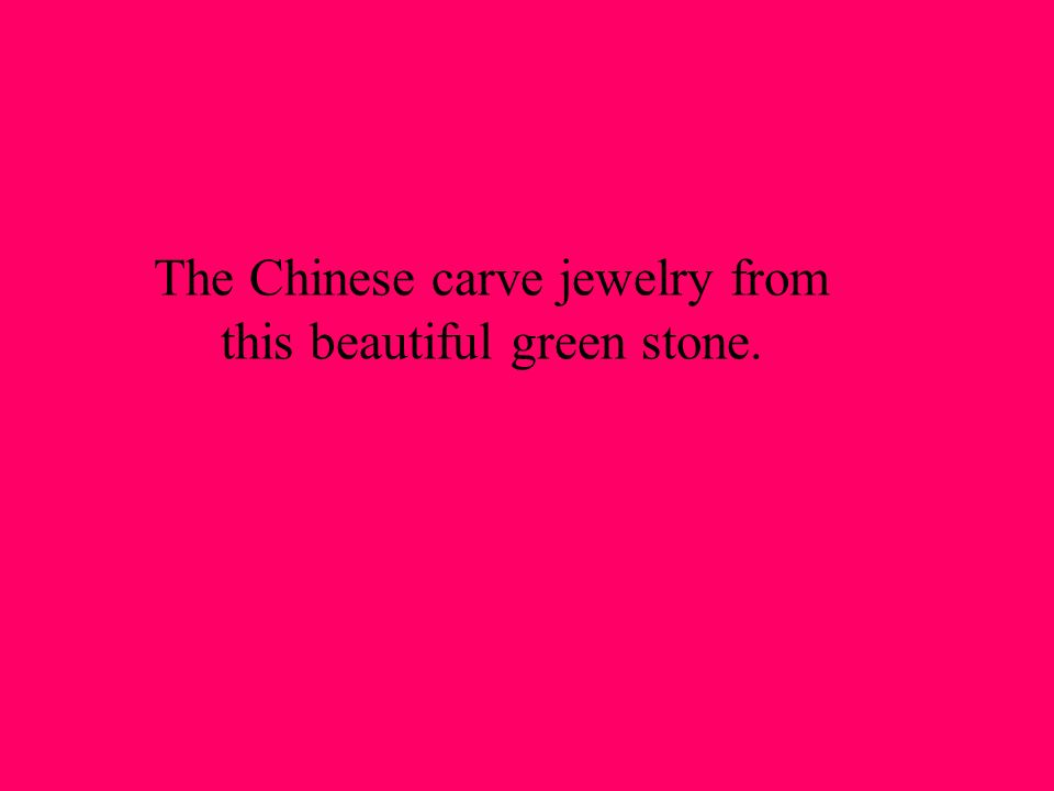 The Chinese carve jewelry from this beautiful green stone.