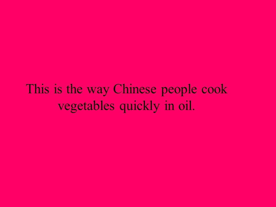 This is the way Chinese people cook vegetables quickly in oil.