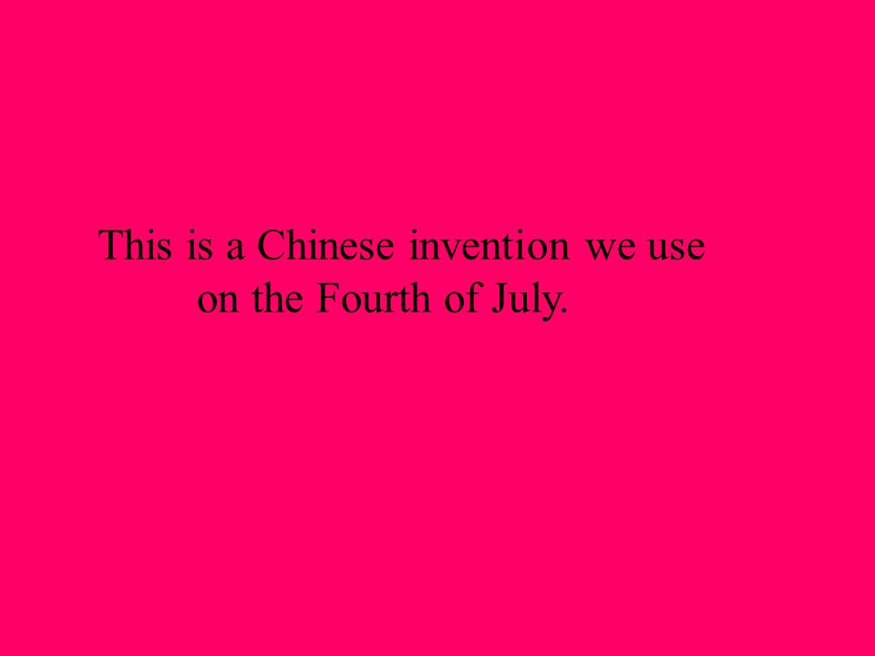 This is a Chinese invention we use on the Fourth of July.