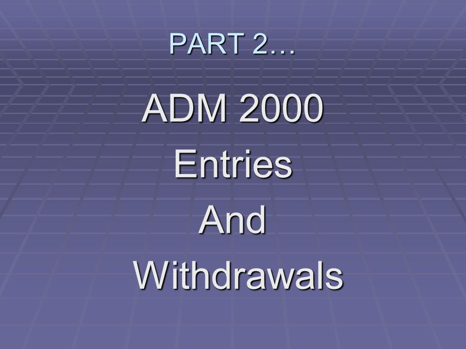 PART 2… ADM 2000 EntriesAnd Withdrawals Withdrawals