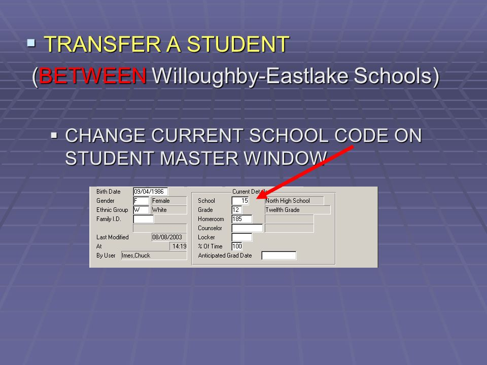 TRANSFER A STUDENT TRANSFER A STUDENT (BETWEEN Willoughby-Eastlake Schools) (BETWEEN Willoughby-Eastlake Schools) CHANGE CURRENT SCHOOL CODE ON STUDENT MASTER WINDOW CHANGE CURRENT SCHOOL CODE ON STUDENT MASTER WINDOW