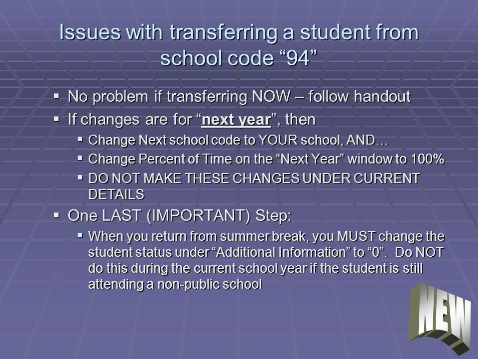 Issues with transferring a student from school code 94 No problem if transferring NOW – follow handout No problem if transferring NOW – follow handout If changes are for next year, then If changes are for next year, then Change Next school code to YOUR school, AND… Change Next school code to YOUR school, AND… Change Percent of Time on the Next Year window to 100% Change Percent of Time on the Next Year window to 100% DO NOT MAKE THESE CHANGES UNDER CURRENT DETAILS DO NOT MAKE THESE CHANGES UNDER CURRENT DETAILS One LAST (IMPORTANT) Step: One LAST (IMPORTANT) Step: When you return from summer break, you MUST change the student status under Additional Information to 0.