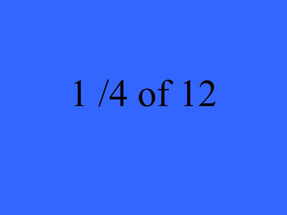 1 /4 of 12