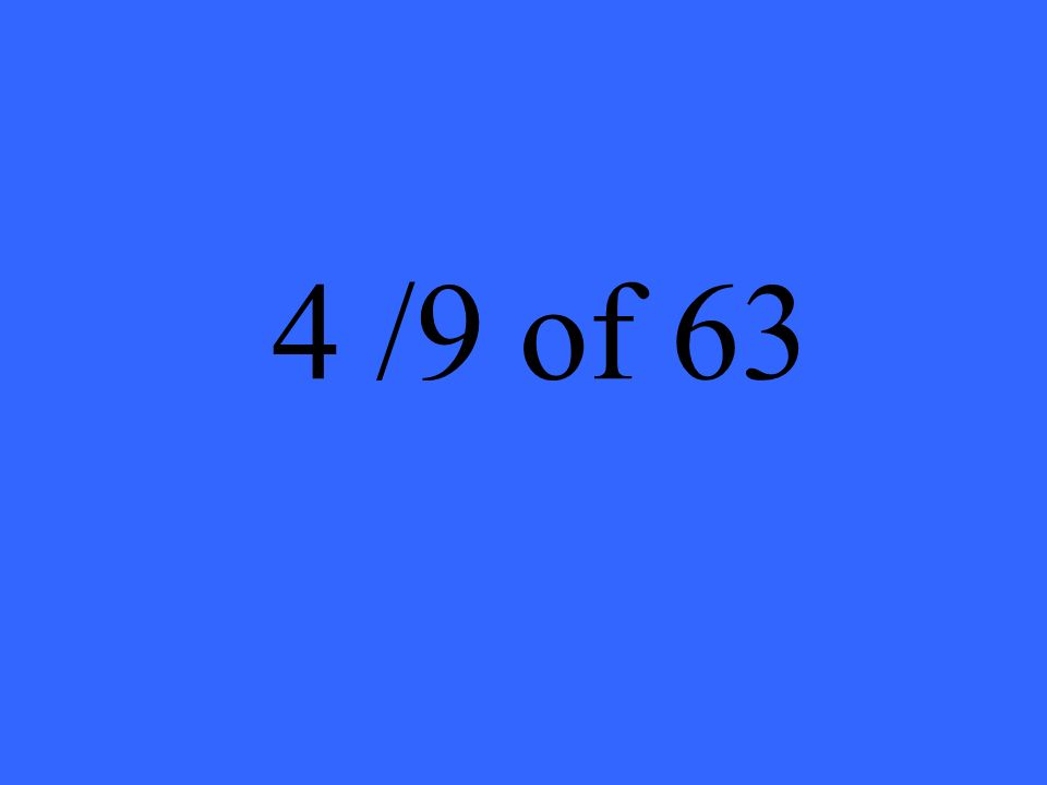4 /9 of 63