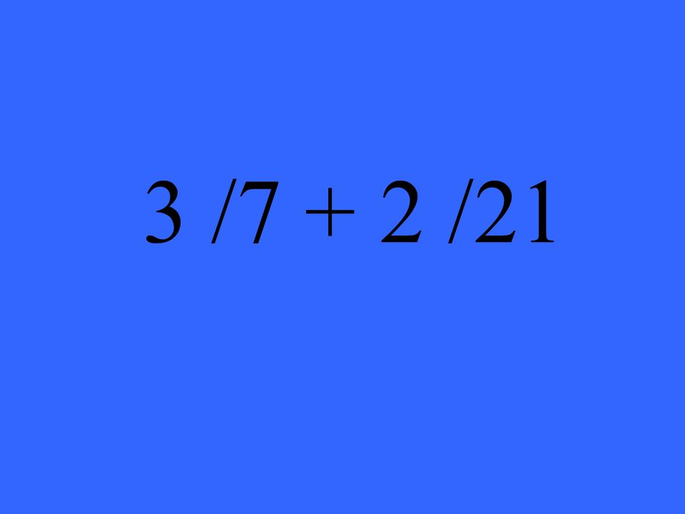 3 /7 + 2 /21