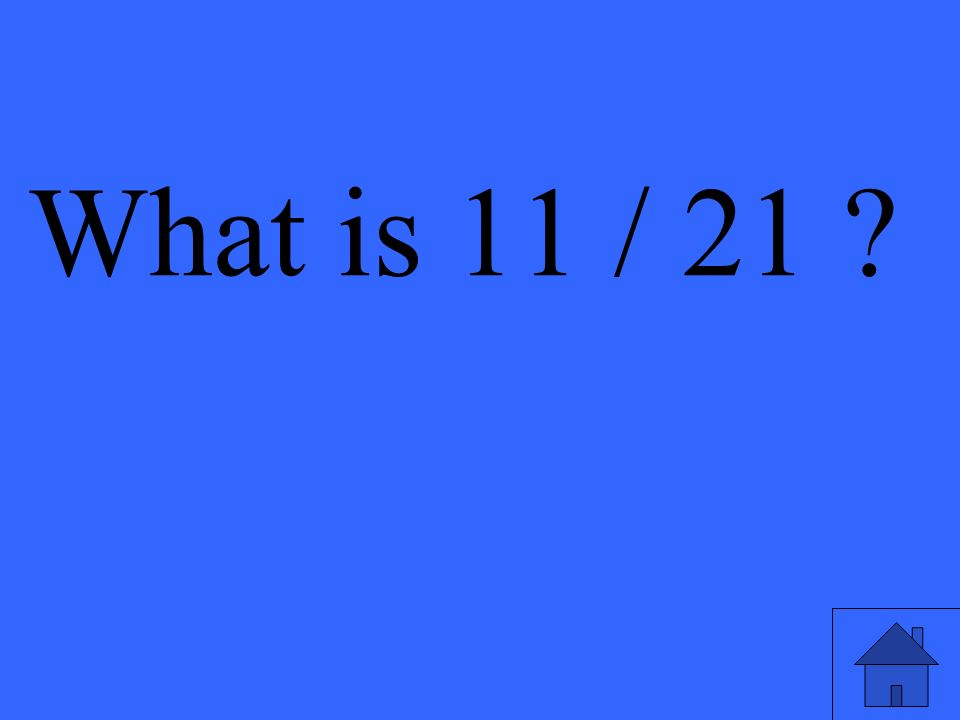 What is 11 / 21