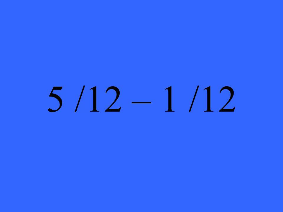 5 /12 – 1 /12