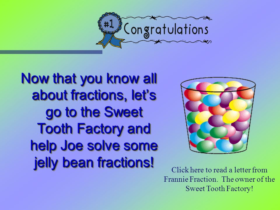 Now that you know all about fractions, lets go to the Sweet Tooth Factory and help Joe solve some jelly bean fractions! Click here to read a letter fr