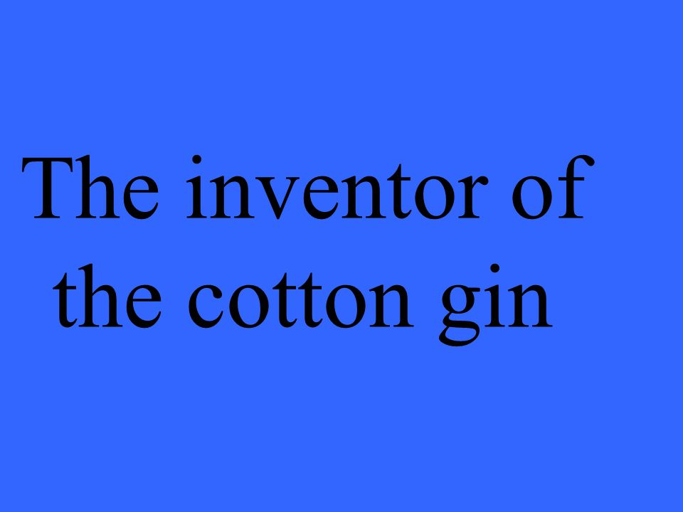 The inventor of the cotton gin