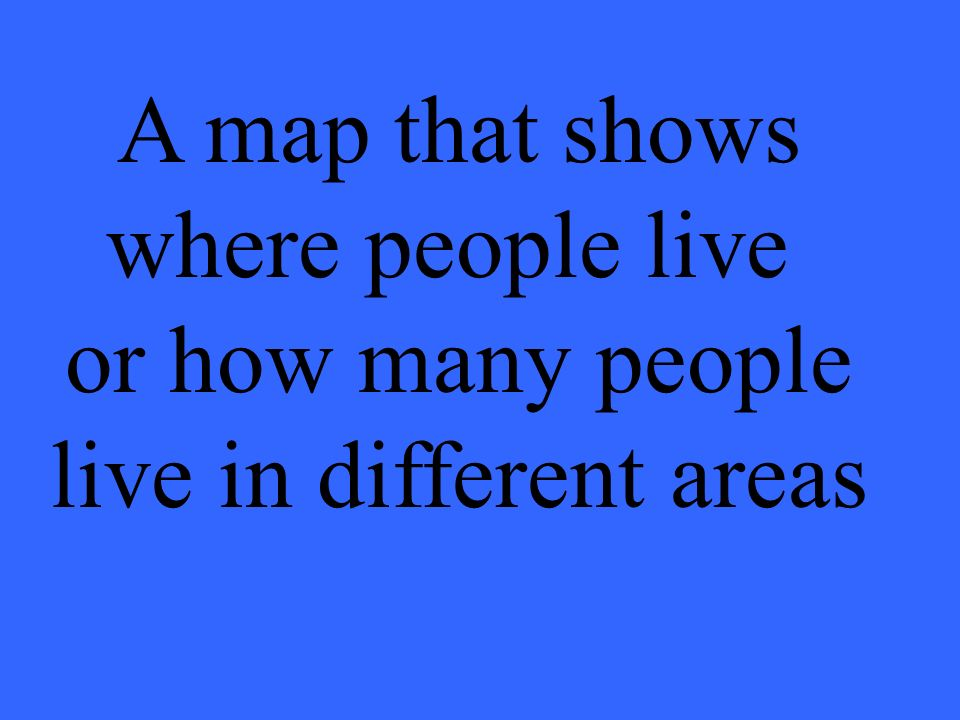 A map that shows where people live or how many people live in different areas