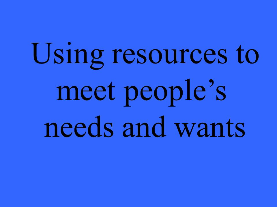 Using resources to meet peoples needs and wants