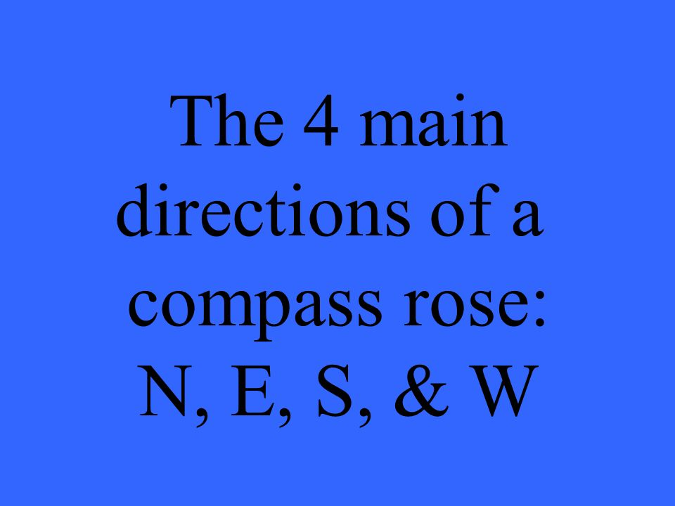 The 4 main directions of a compass rose: N, E, S, & W