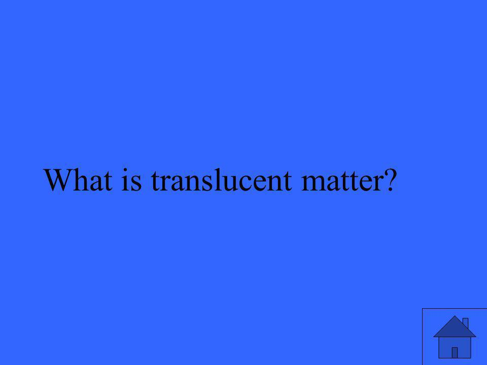 What is translucent matter?