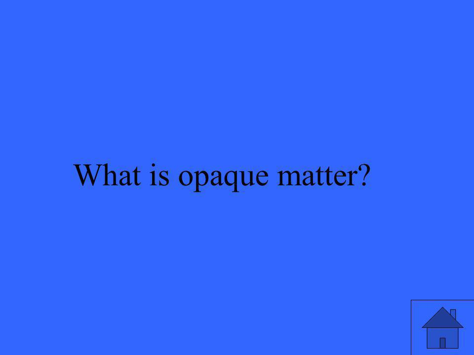 What is opaque matter?