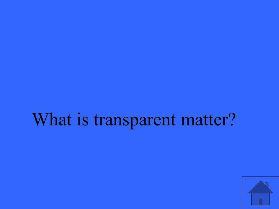 What is transparent matter?