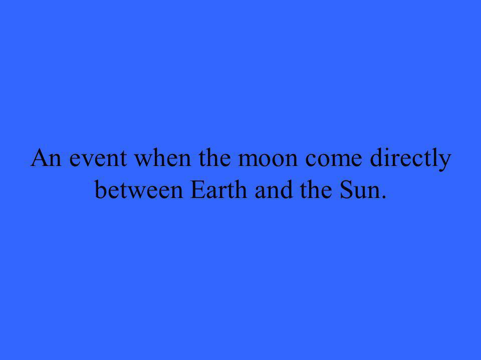 An event when the moon come directly between Earth and the Sun.