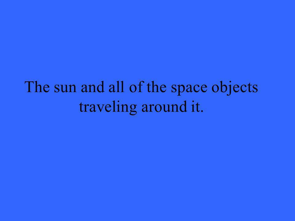 The sun and all of the space objects traveling around it.