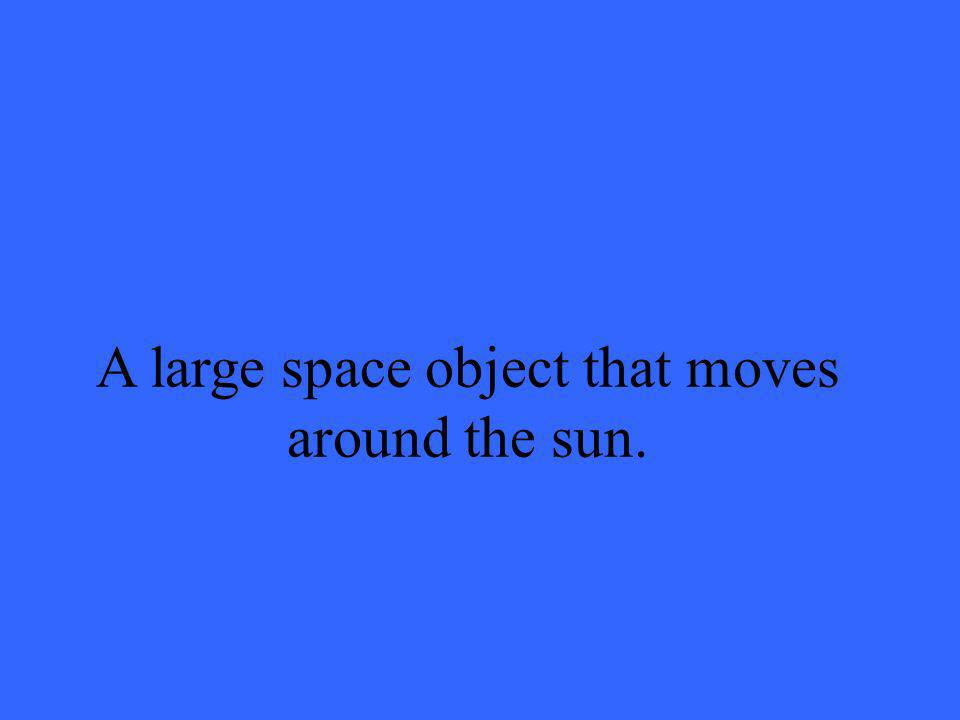 A large space object that moves around the sun.