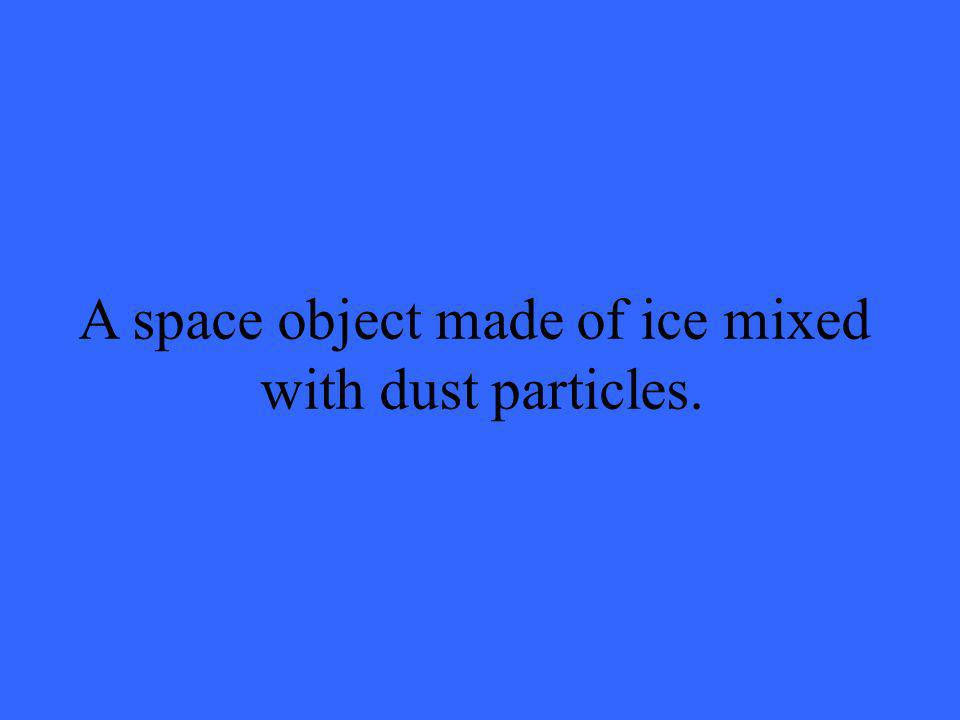 A space object made of ice mixed with dust particles.