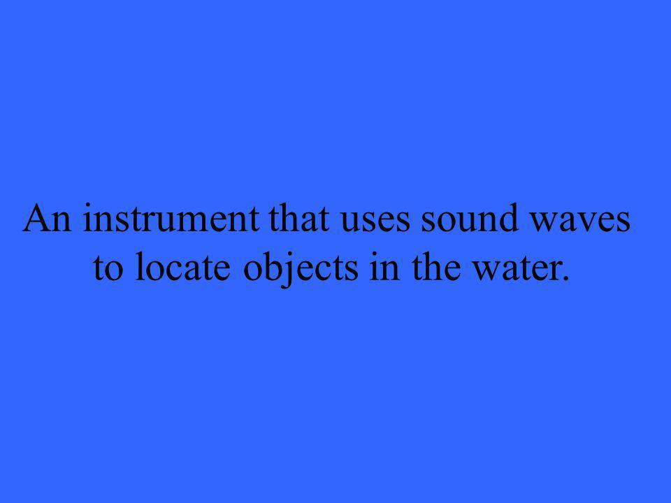 An instrument that uses sound waves to locate objects in the water.