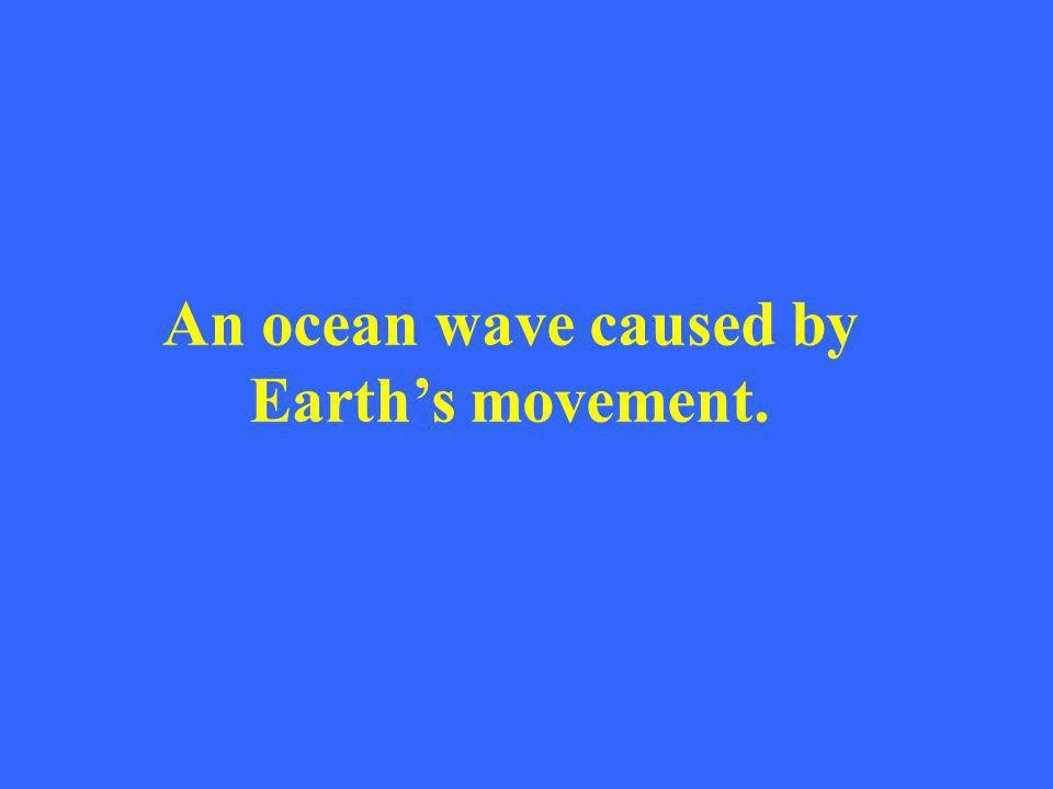 An ocean wave caused by Earths movement.
