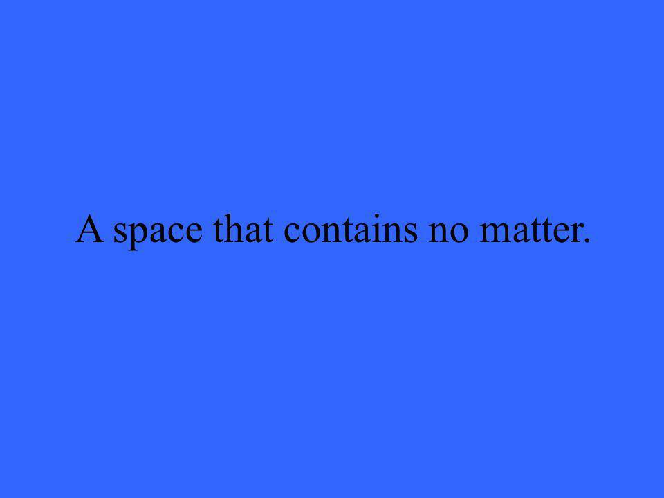 A space that contains no matter.