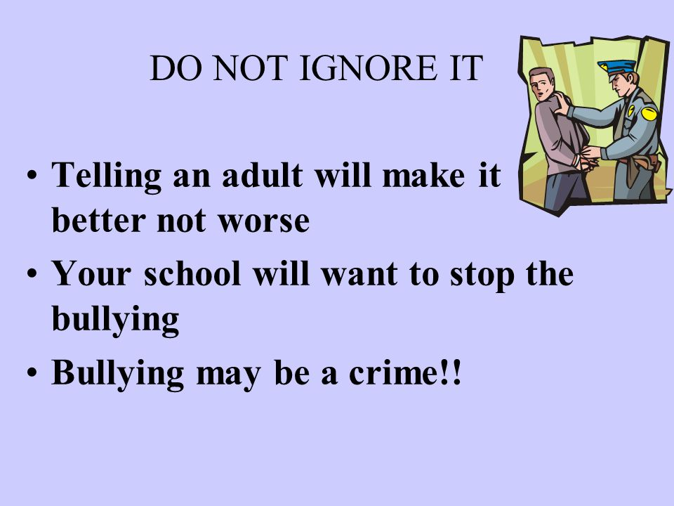 DO NOT IGNORE IT Telling an adult will make it better not worse Your school will want to stop the bullying Bullying may be a crime!!