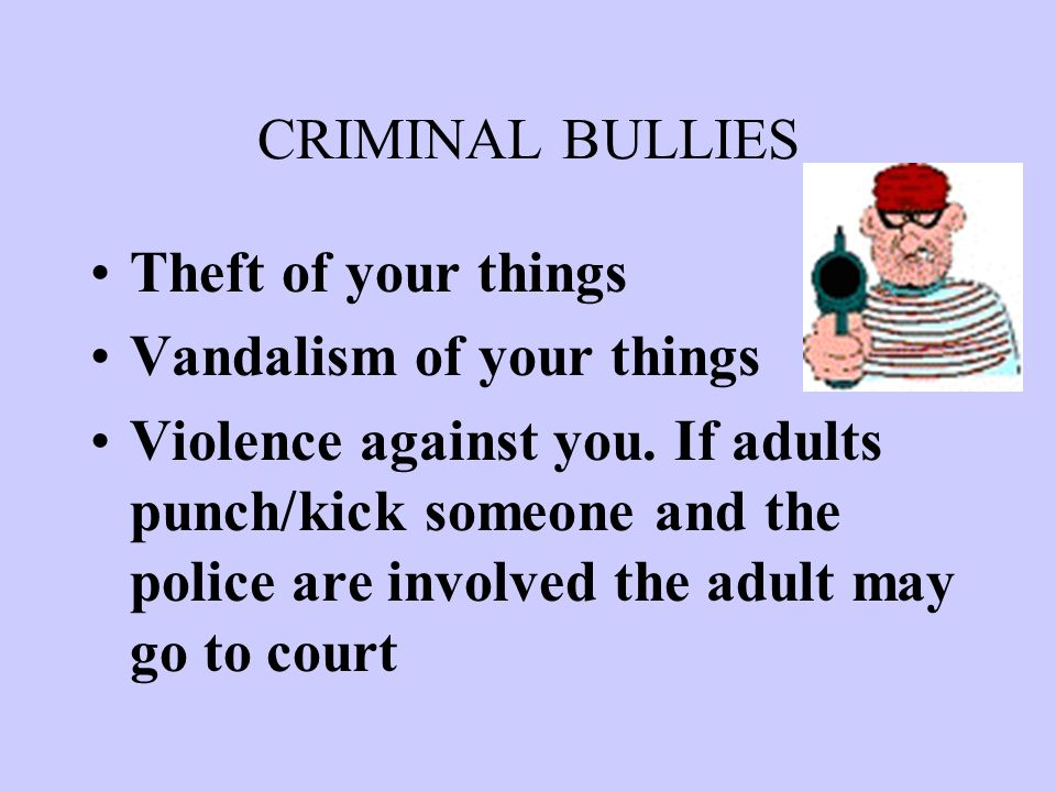CRIMINAL BULLIES Theft of your things Vandalism of your things Violence against you.
