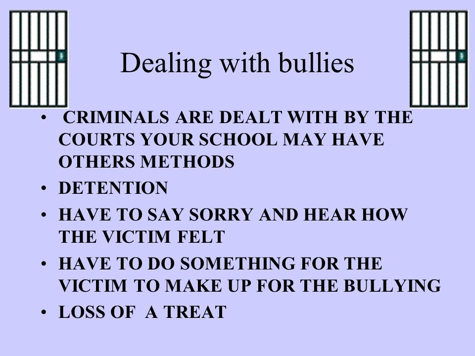 Dealing with bullies CRIMINALS ARE DEALT WITH BY THE COURTS YOUR SCHOOL MAY HAVE OTHERS METHODS DETENTION HAVE TO SAY SORRY AND HEAR HOW THE VICTIM FELT HAVE TO DO SOMETHING FOR THE VICTIM TO MAKE UP FOR THE BULLYING LOSS OF A TREAT