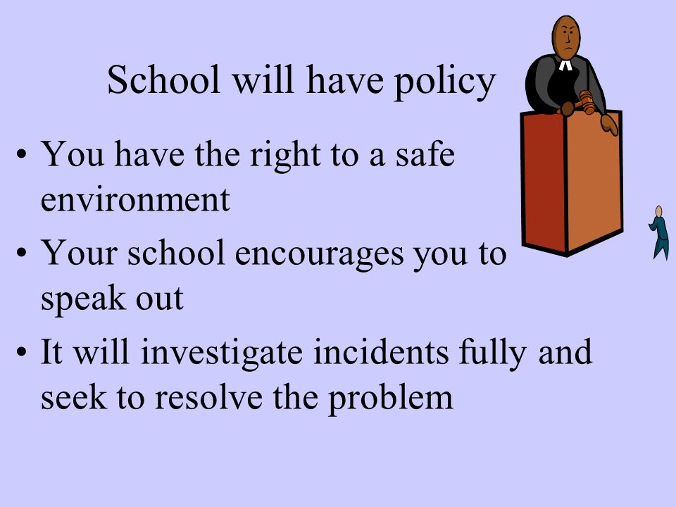 School will have policy You have the right to a safe environment Your school encourages you to speak out It will investigate incidents fully and seek to resolve the problem
