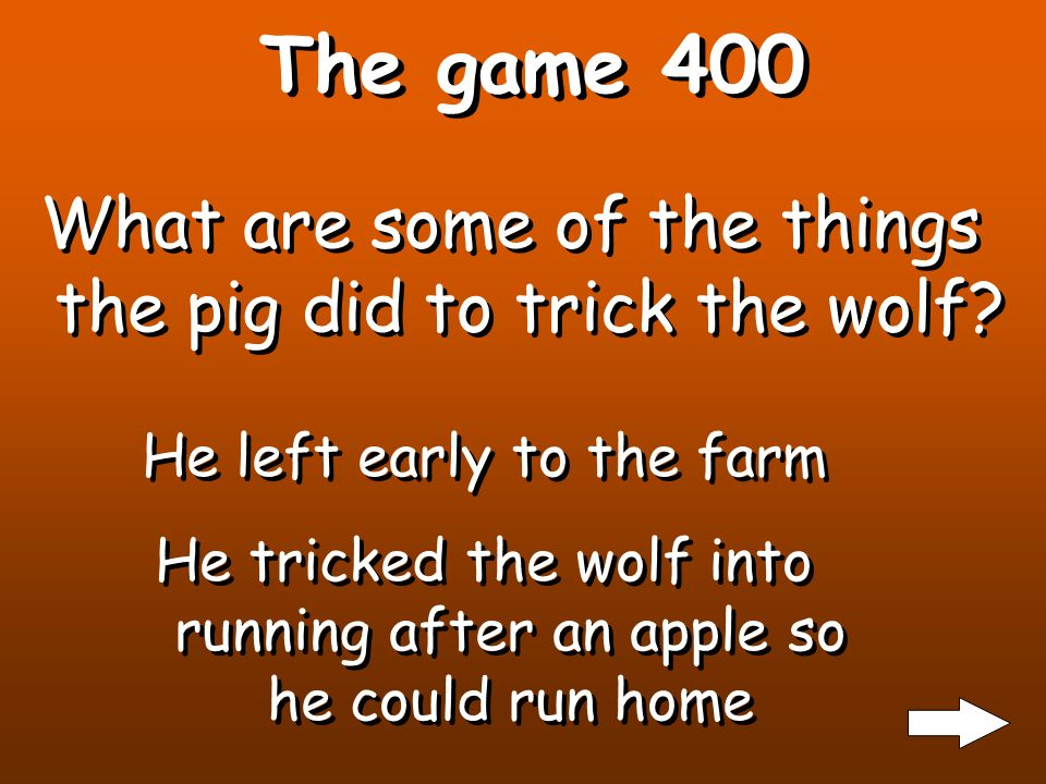 The game 300 What are 3 ways the wolf tried to trick the pig to come out of his house? 1.He asked the pig to a turnip farm 2.He asked the pig to pick