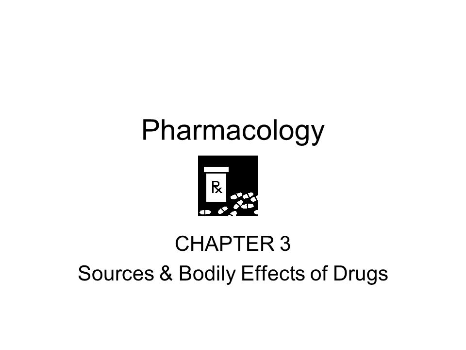 Pharmacology CHAPTER 3 Sources & Bodily Effects of Drugs