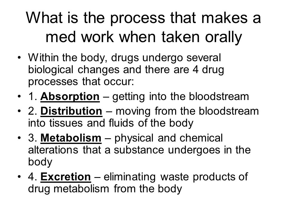 What is the process that makes a med work when taken orally Within the body, drugs undergo several biological changes and there are 4 drug processes that occur: 1.