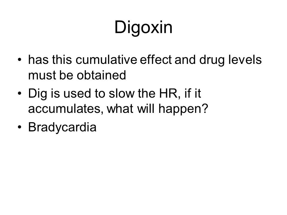 Digoxin has this cumulative effect and drug levels must be obtained Dig is used to slow the HR, if it accumulates, what will happen.