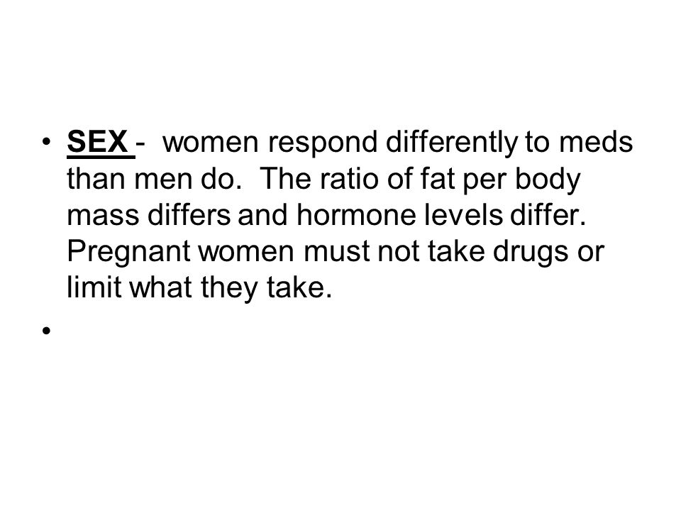 SEX - women respond differently to meds than men do.