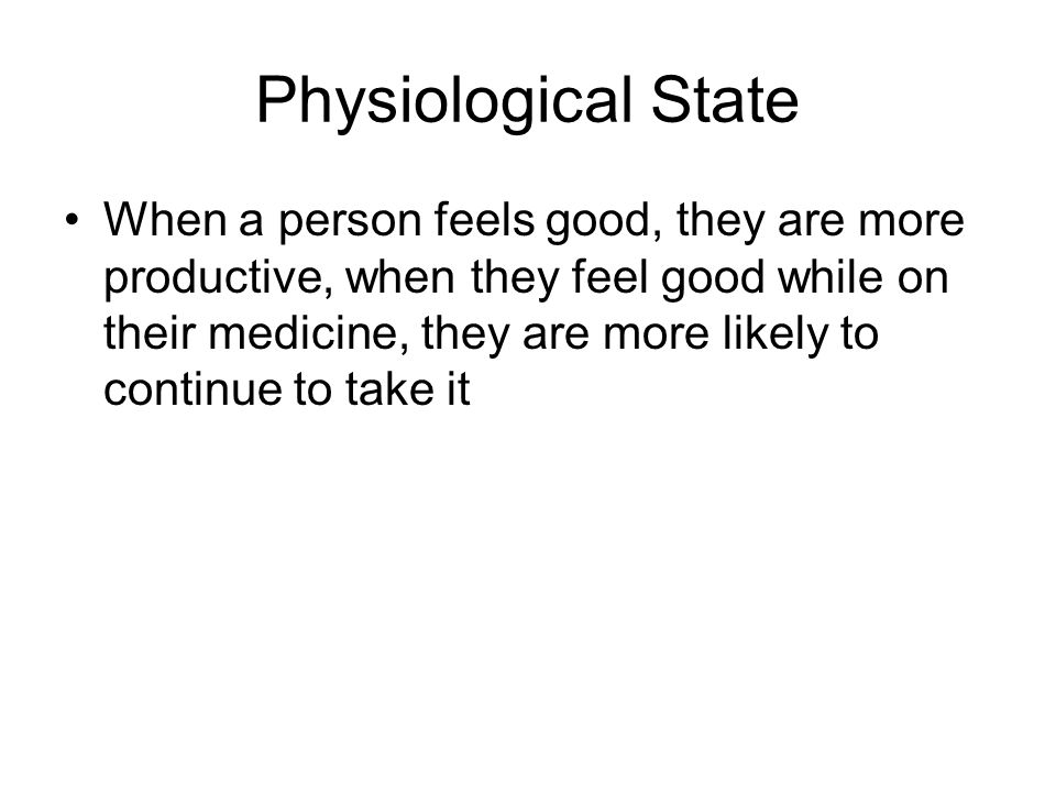 Physiological State When a person feels good, they are more productive, when they feel good while on their medicine, they are more likely to continue to take it