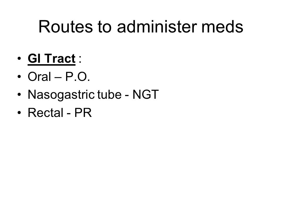 Routes to administer meds GI Tract : Oral – P.O. Nasogastric tube - NGT Rectal - PR
